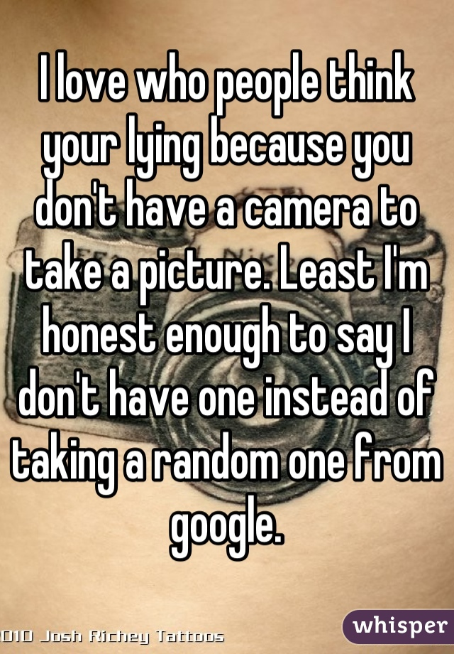 I love who people think your lying because you don't have a camera to take a picture. Least I'm honest enough to say I don't have one instead of taking a random one from google.