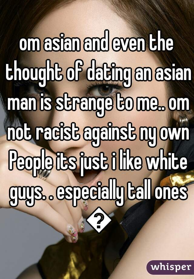 om asian and even the thought of dating an asian man is strange to me.. om not racist against ny own People its just i like white guys. . especially tall ones 😍
