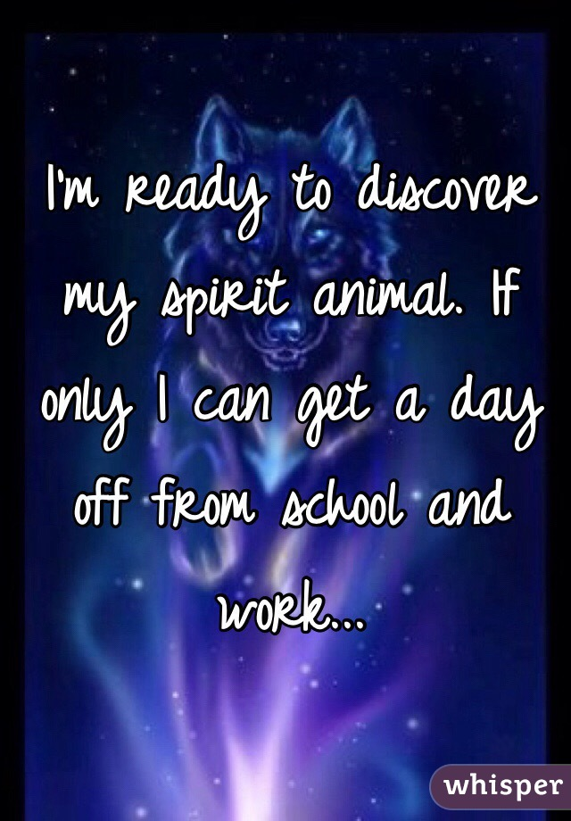 I'm ready to discover my spirit animal. If only I can get a day off from school and work...