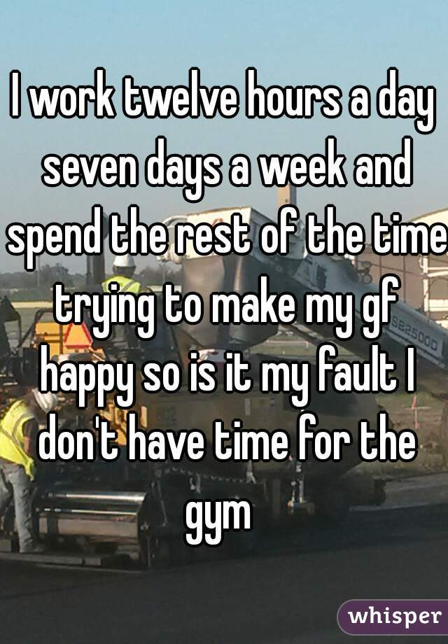 I work twelve hours a day seven days a week and spend the rest of the time trying to make my gf happy so is it my fault I don't have time for the gym