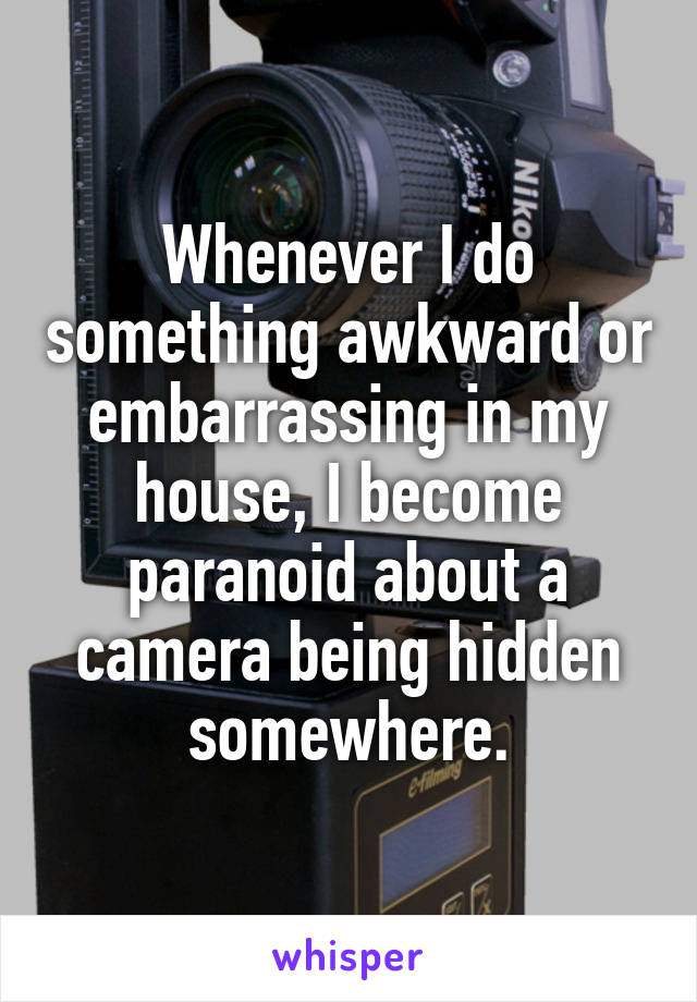 Whenever I do something awkward or embarrassing in my house, I become paranoid about a camera being hidden somewhere.