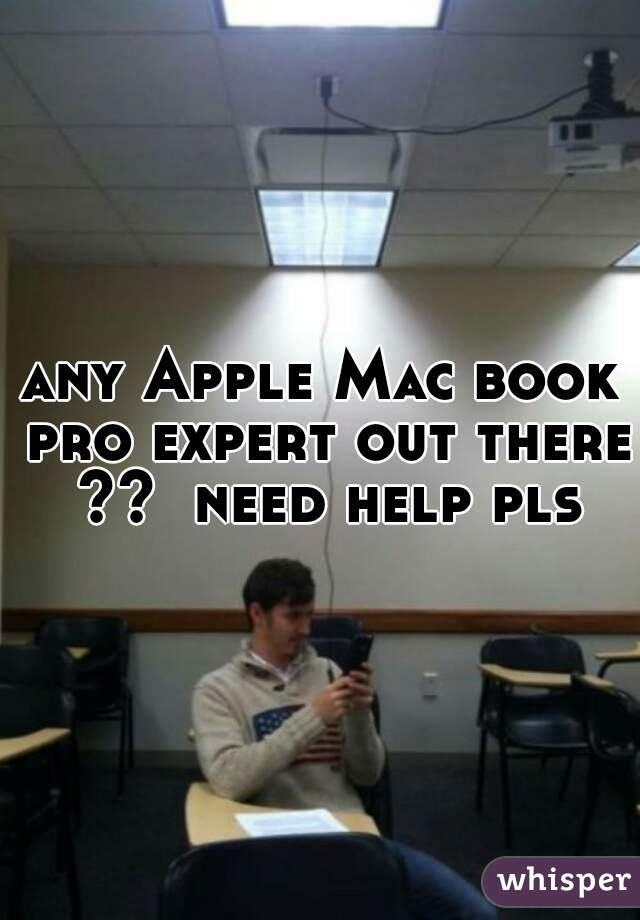any Apple Mac book pro expert out there ??  need help pls