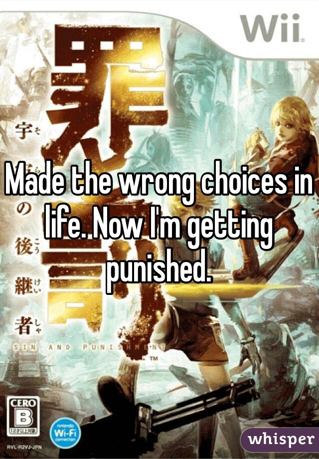 Made the wrong choices in life. Now I'm getting punished.