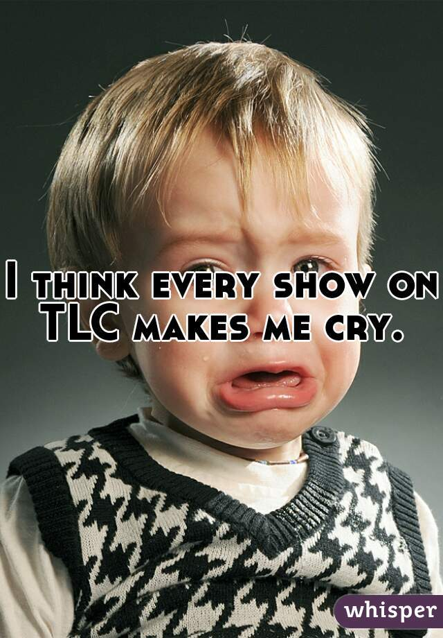 I think every show on TLC makes me cry.