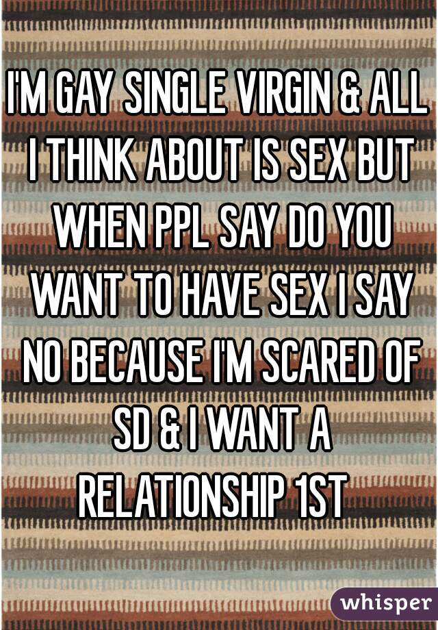 I'M GAY SINGLE VIRGIN & ALL I THINK ABOUT IS SEX BUT WHEN PPL SAY DO YOU WANT TO HAVE SEX I SAY NO BECAUSE I'M SCARED OF SD & I WANT A RELATIONSHIP 1ST