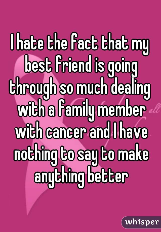 I hate the fact that my best friend is going through so much dealing  with a family member with cancer and I have nothing to say to make anything better
