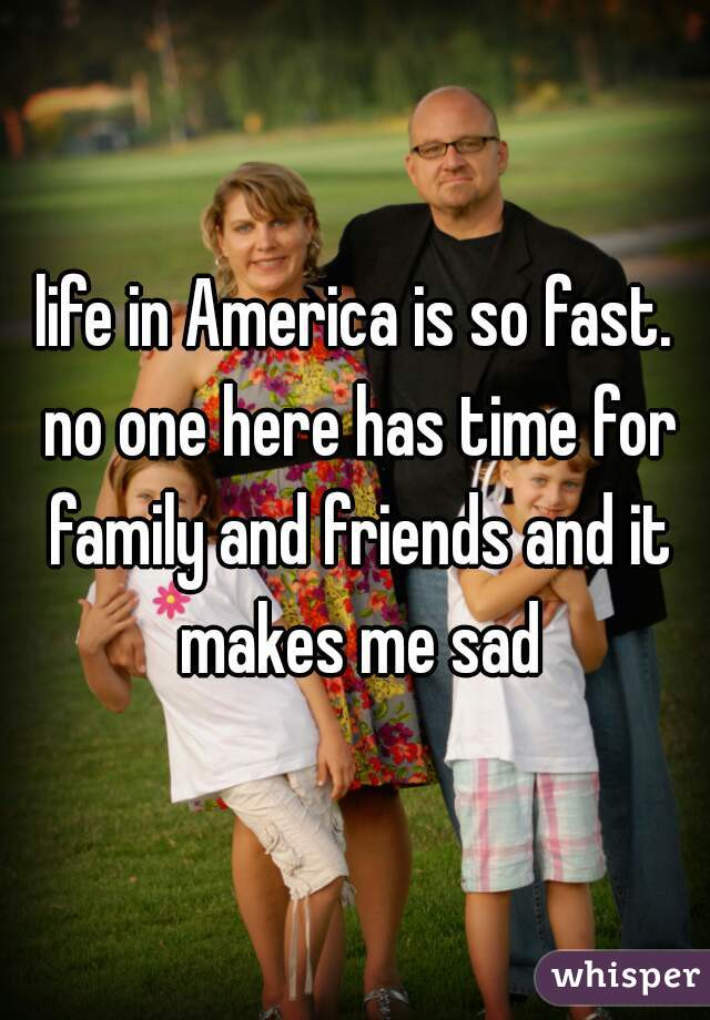 life in America is so fast. no one here has time for family and friends and it makes me sad