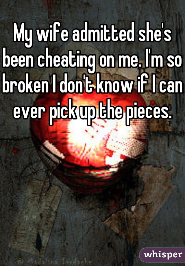 My wife admitted she's been cheating on me. I'm so broken I don't know if I can ever pick up the pieces.