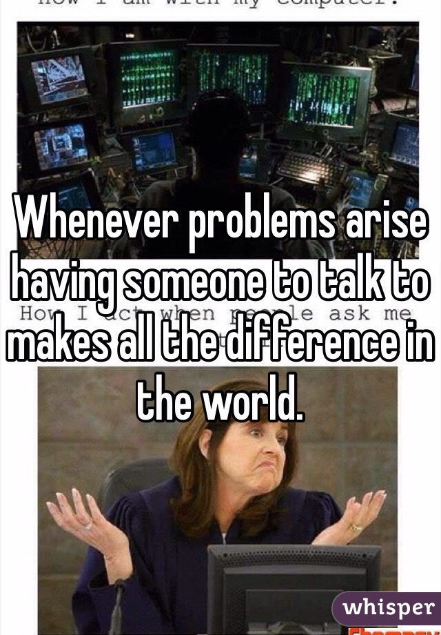 Whenever problems arise having someone to talk to makes all the difference in the world.