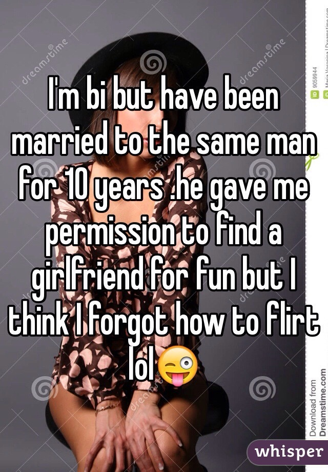 I'm bi but have been married to the same man for 10 years .he gave me permission to find a girlfriend for fun but I think I forgot how to flirt lol😜