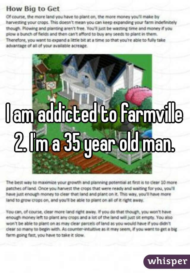 I am addicted to farmville 2. I'm a 35 year old man.