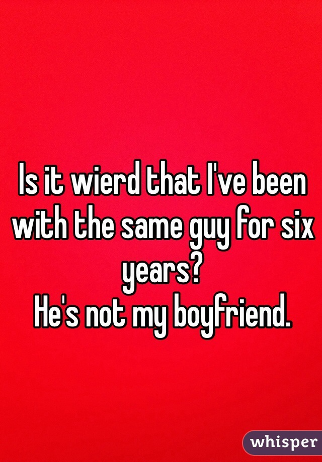 Is it wierd that I've been with the same guy for six years?  He's not my boyfriend.