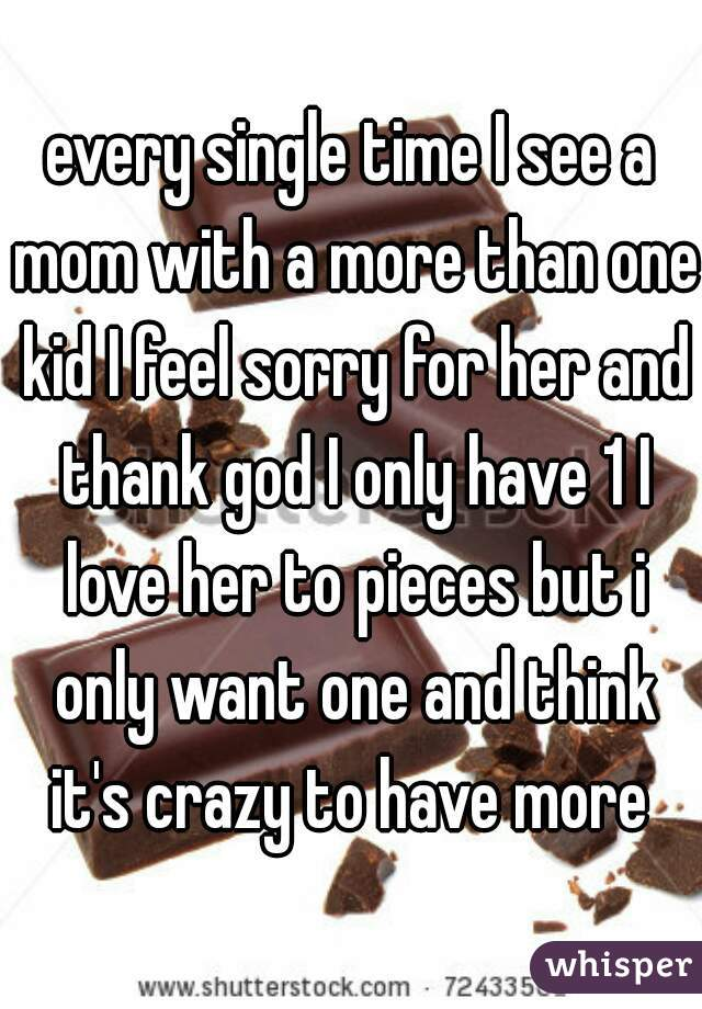 every single time I see a mom with a more than one kid I feel sorry for her and thank god I only have 1 I love her to pieces but i only want one and think it's crazy to have more