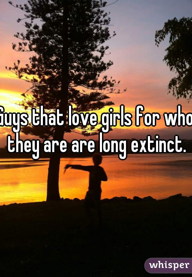 Guys that love girls for who they are are long extinct.