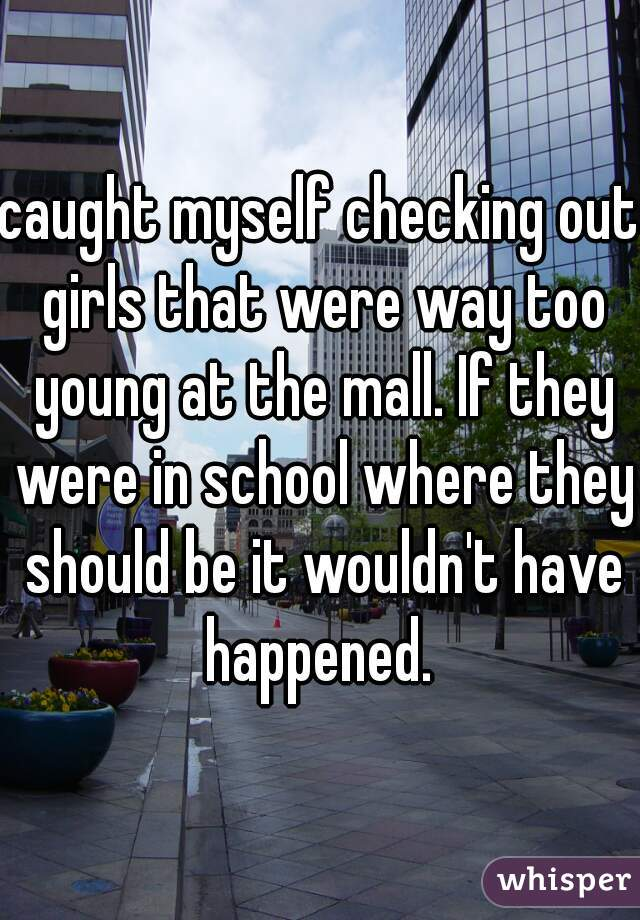 caught myself checking out girls that were way too young at the mall. If they were in school where they should be it wouldn't have happened.