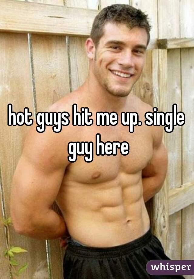hot guys hit me up. single guy here