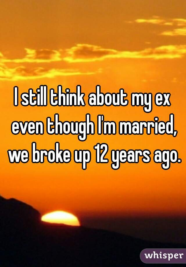 I still think about my ex even though I'm married, we broke up 12 years ago.