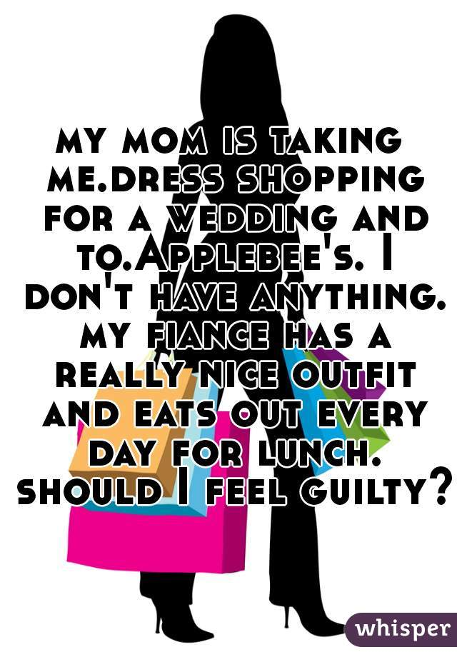 my mom is taking me.dress shopping for a wedding and to.Applebee's. I don't have anything. my fiance has a really nice outfit and eats out every day for lunch. should I feel guilty?