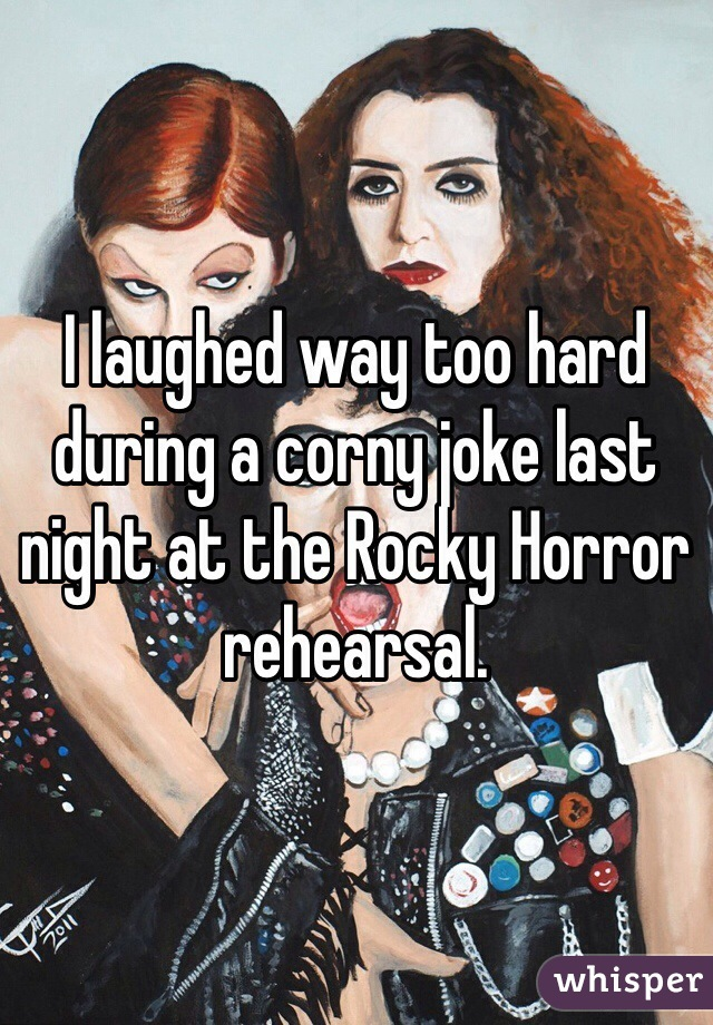 I laughed way too hard during a corny joke last night at the Rocky Horror rehearsal.