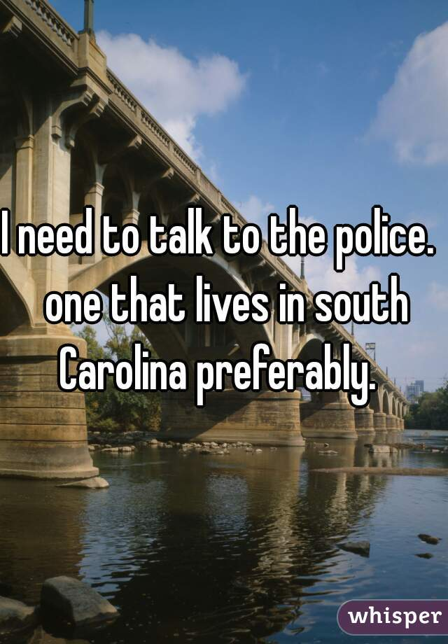 I need to talk to the police.  one that lives in south Carolina preferably.