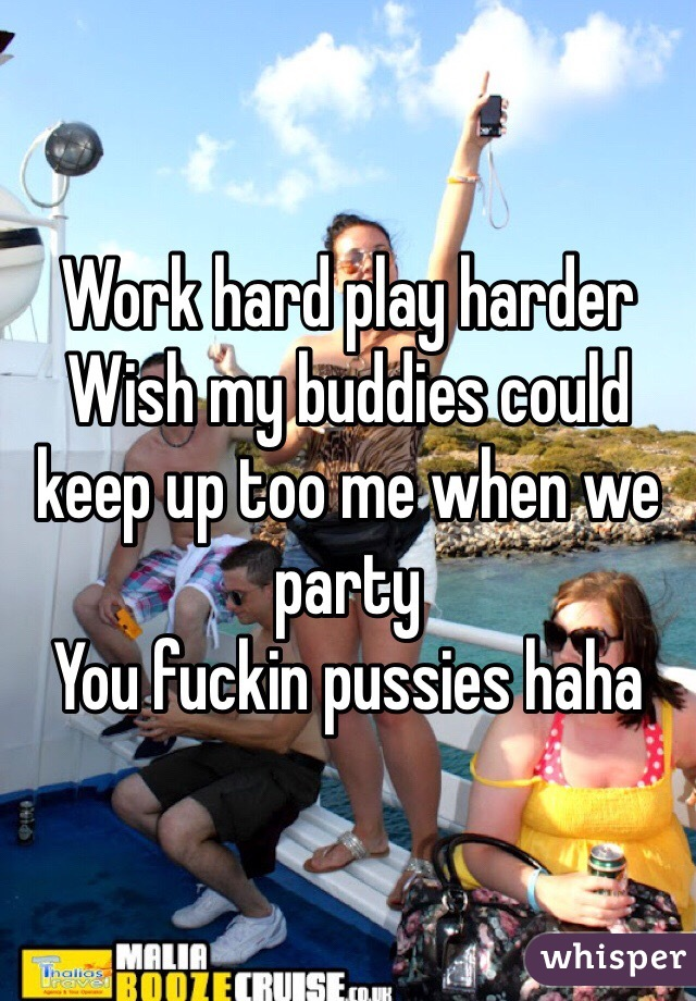 Work hard play harder  Wish my buddies could keep up too me when we party  You fuckin pussies haha