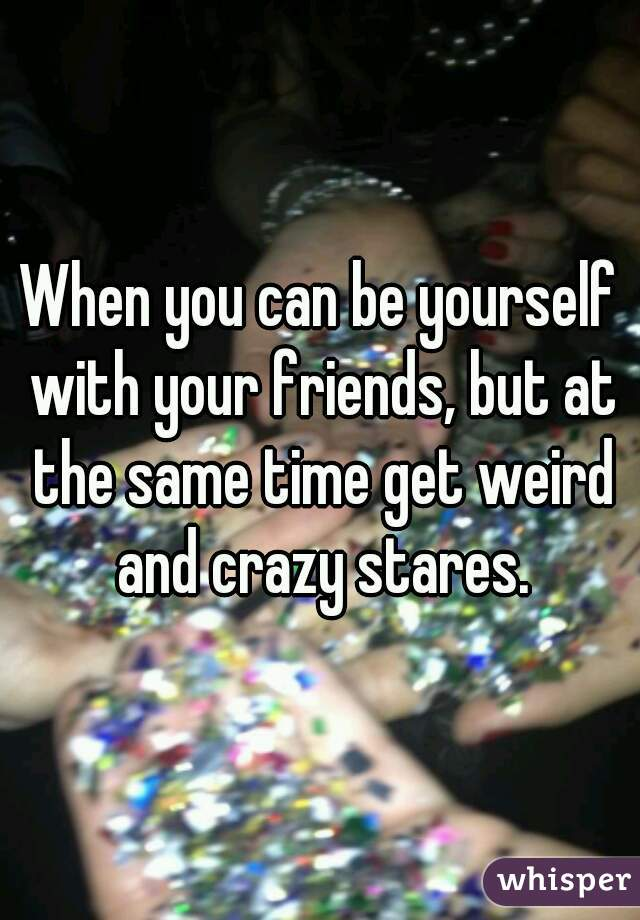 When you can be yourself with your friends, but at the same time get weird and crazy stares.
