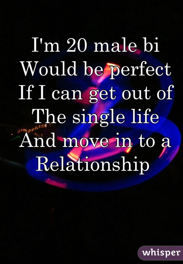 I'm 20 male bi Would be perfect  If I can get out of  The single life  And move in to a Relationship