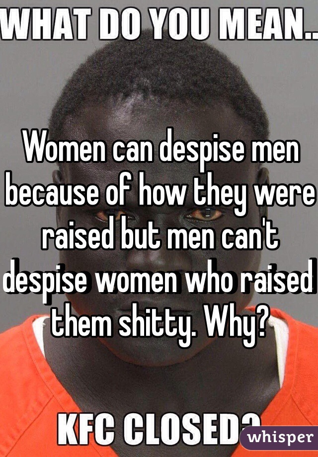Women can despise men because of how they were raised but men can't despise women who raised them shitty. Why?