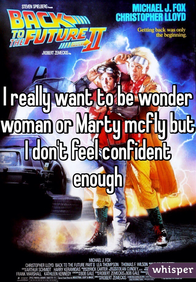 I really want to be wonder woman or Marty mcfly but I don't feel confident enough