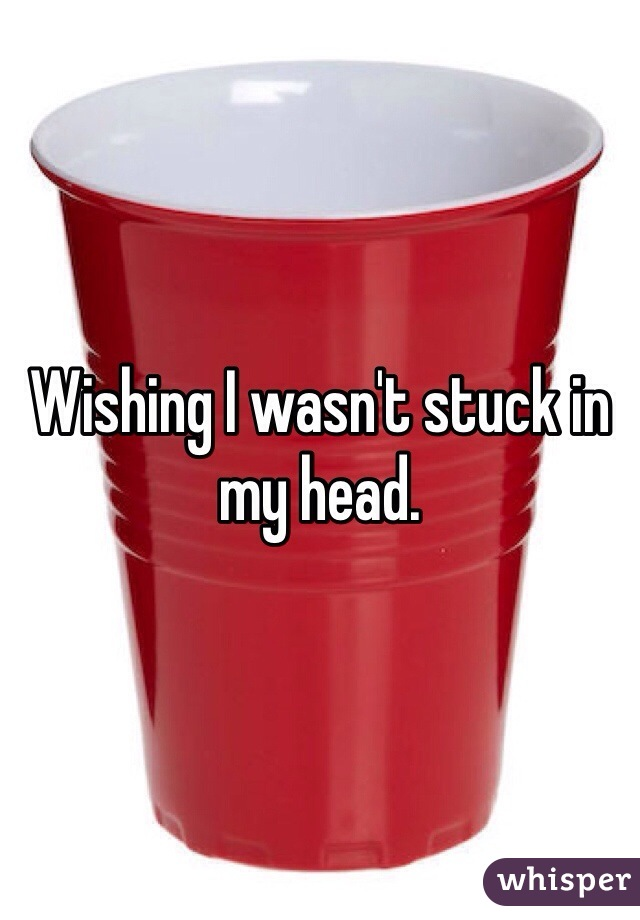 Wishing I wasn't stuck in my head.