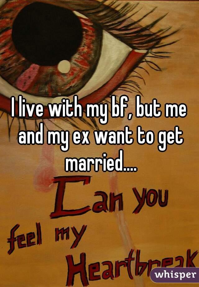 I live with my bf, but me and my ex want to get married....