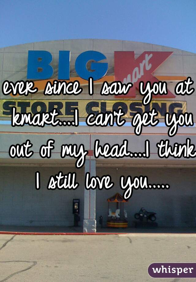 ever since I saw you at kmart....I can't get you out of my head....I think I still love you.....