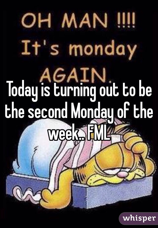 Today is turning out to be the second Monday of the week.. FML