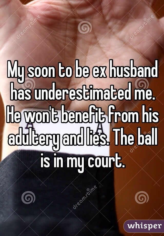 My soon to be ex husband has underestimated me. He won't benefit from his adultery and lies. The ball is in my court.
