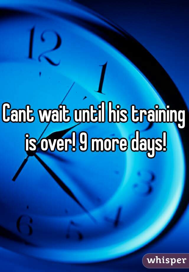 Cant wait until his training is over! 9 more days!