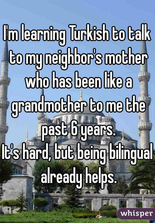 I'm learning Turkish to talk to my neighbor's mother who has been like a grandmother to me the past 6 years.  It's hard, but being bilingual already helps.
