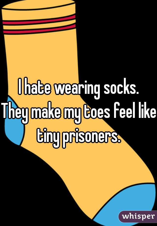 I hate wearing socks.   They make my toes feel like tiny prisoners.