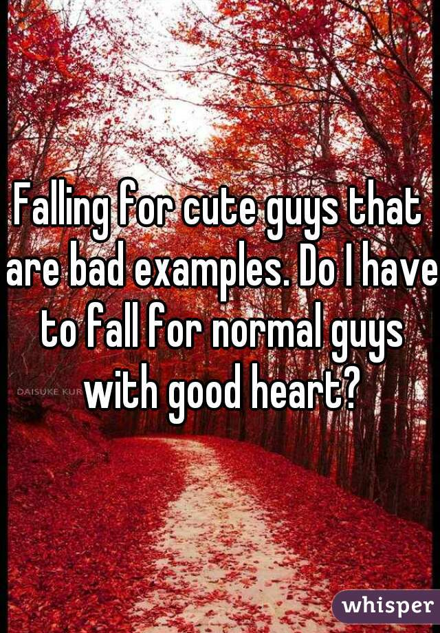 Falling for cute guys that are bad examples. Do I have to fall for normal guys with good heart?