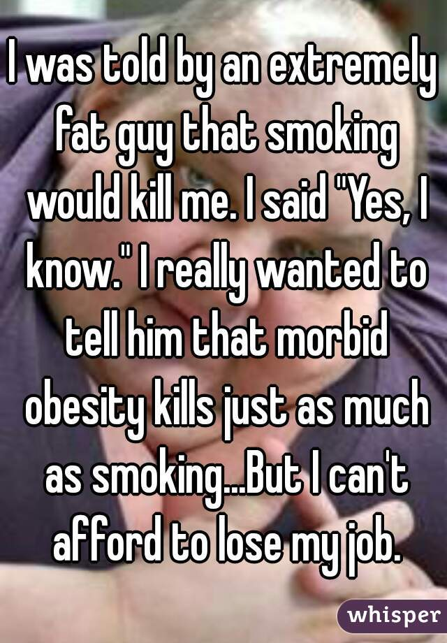 "I was told by an extremely fat guy that smoking would kill me. I said ""Yes, I know."" I really wanted to tell him that morbid obesity kills just as much as smoking...But I can't afford to lose my job."