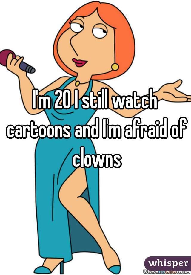 I'm 20 I still watch cartoons and I'm afraid of clowns