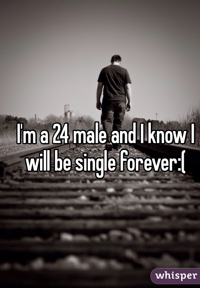 I'm a 24 male and I know I will be single forever:(