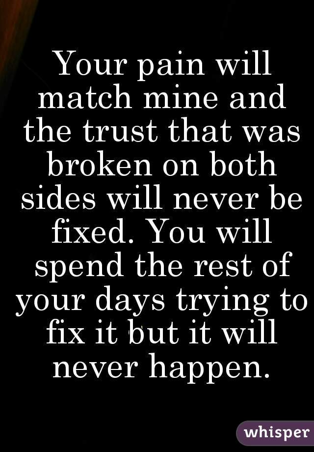 Your pain will match mine and the trust that was broken on both sides will never be fixed. You will spend the rest of your days trying to fix it but it will never happen.