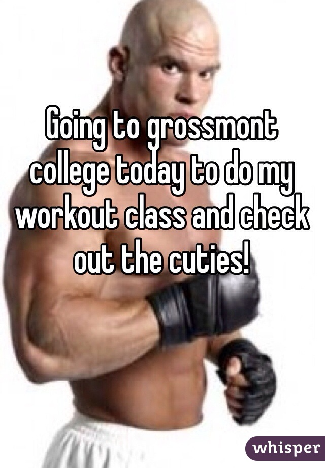 Going to grossmont college today to do my workout class and check out the cuties!