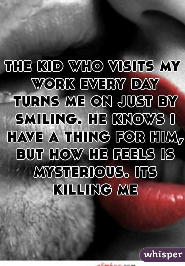 the kid who visits my work every day turns me on just by smiling. he knows i have a thing for him, but how he feels is mysterious. its killing me