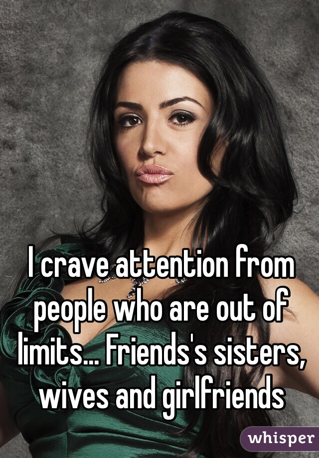 I crave attention from people who are out of limits... Friends's sisters, wives and girlfriends