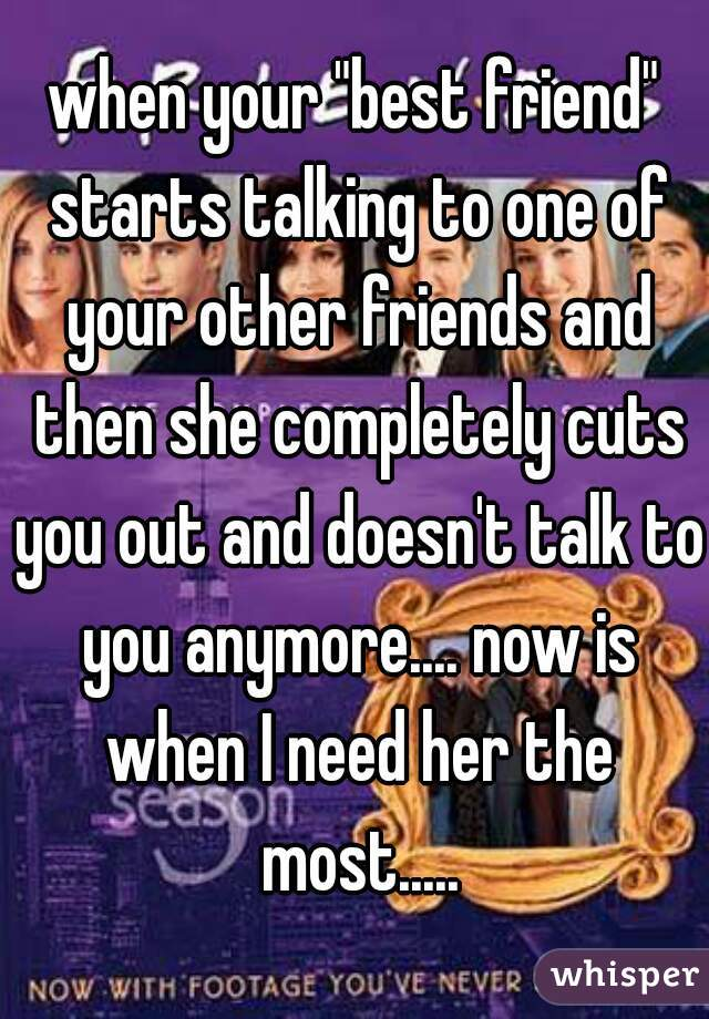 """when your """"best friend"""" starts talking to one of your other friends and then she completely cuts you out and doesn't talk to you anymore.... now is when I need her the most....."""