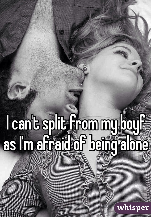 I can't split from my boyf as I'm afraid of being alone
