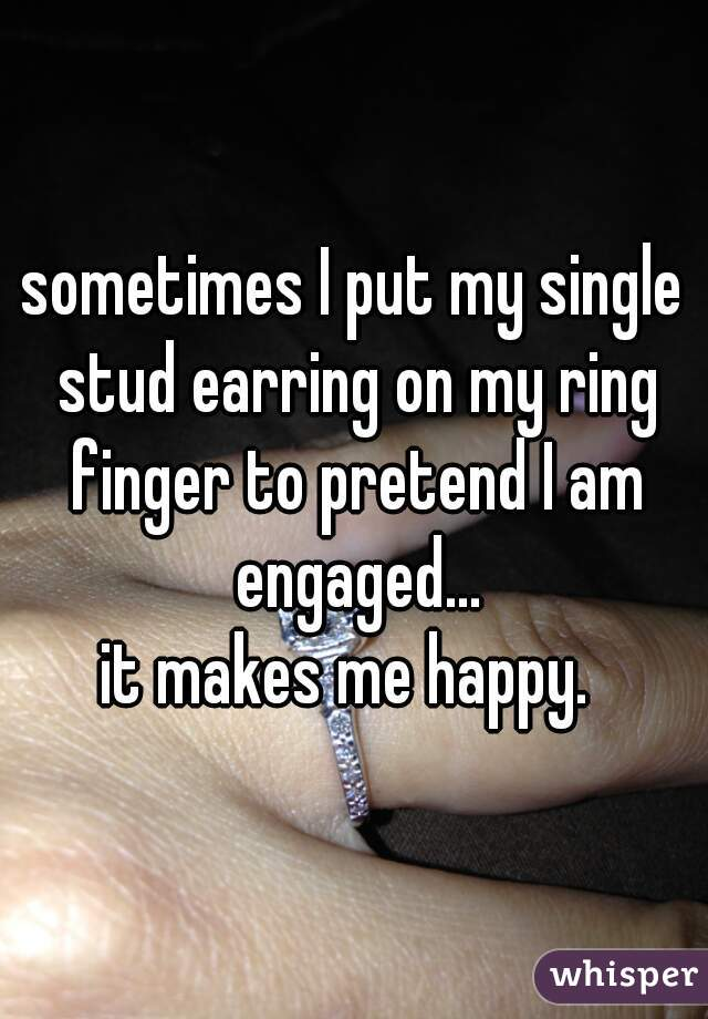 sometimes I put my single stud earring on my ring finger to pretend I am engaged...  it makes me happy.