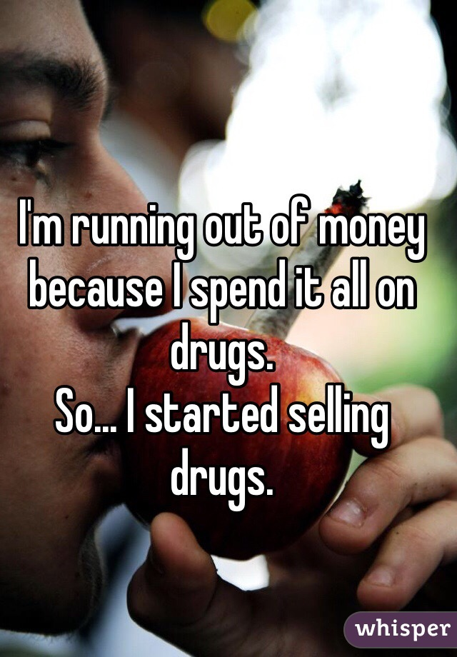 I'm running out of money because I spend it all on drugs. So... I started selling drugs.