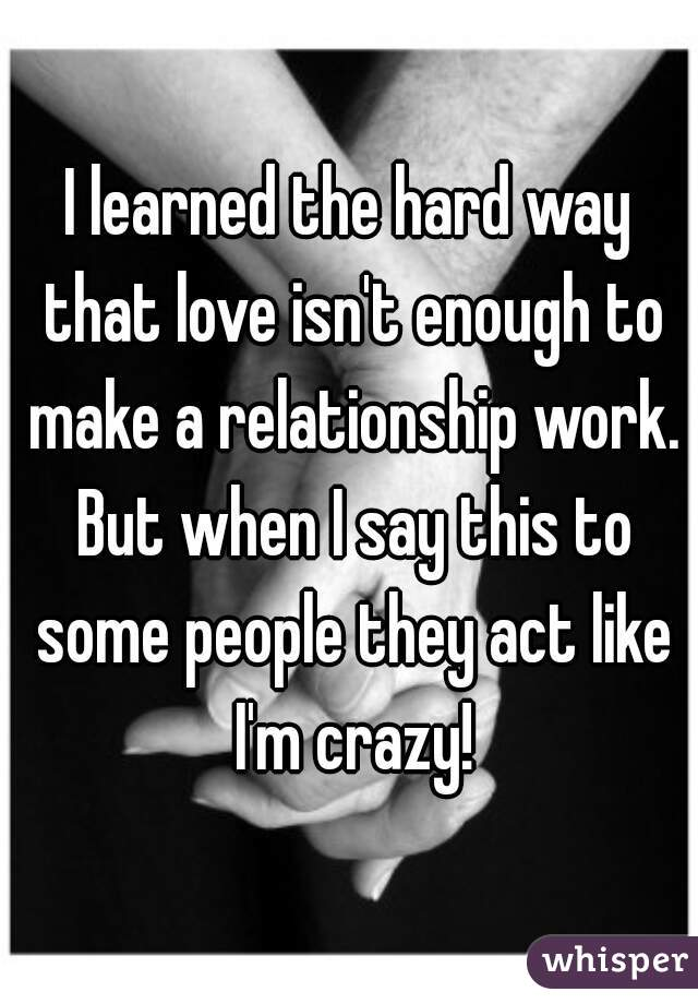 I learned the hard way that love isn't enough to make a relationship work. But when I say this to some people they act like I'm crazy!